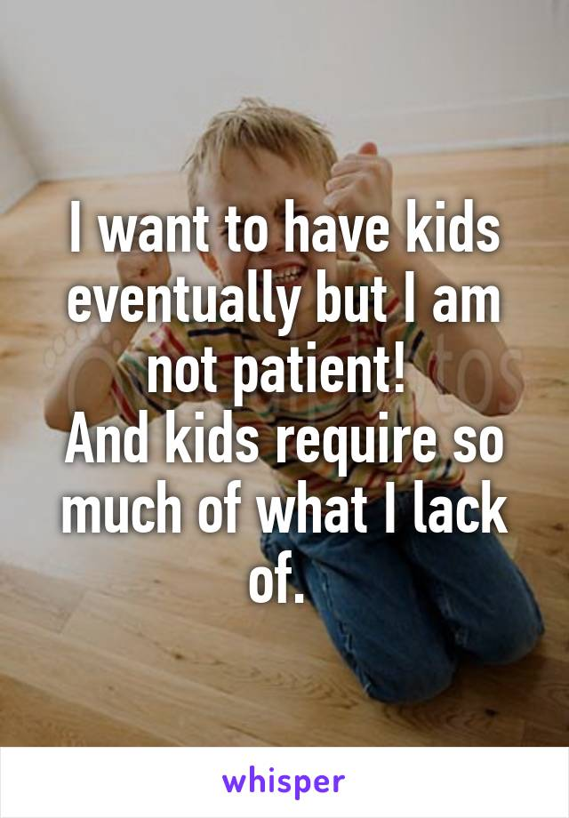 I want to have kids eventually but I am not patient!  And kids require so much of what I lack of.