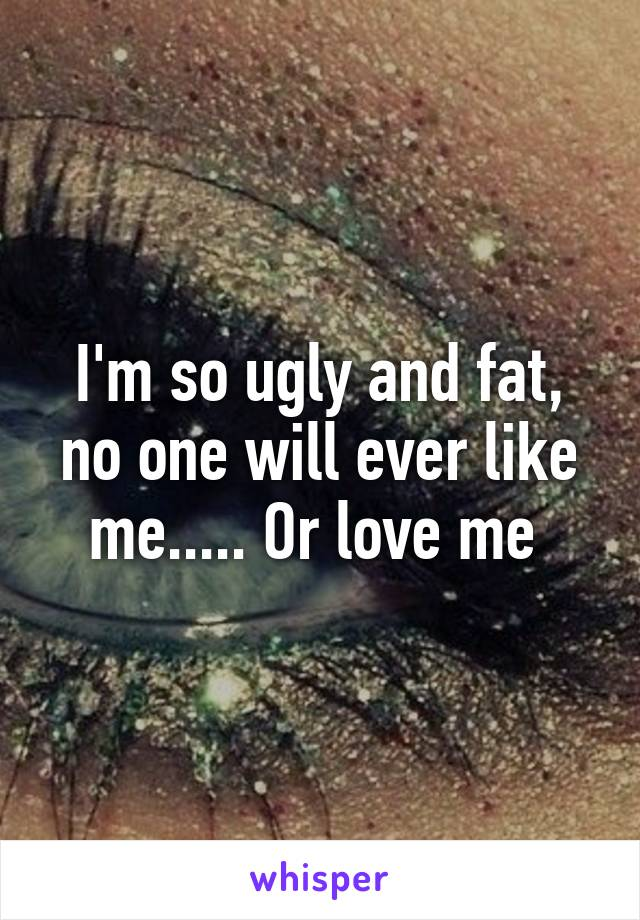 I'm so ugly and fat, no one will ever like me..... Or love me