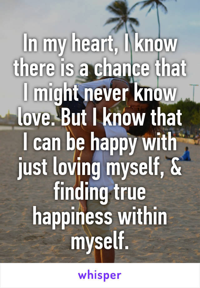 In my heart, I know there is a chance that I might never know love. But I know that I can be happy with just loving myself, & finding true happiness within myself.