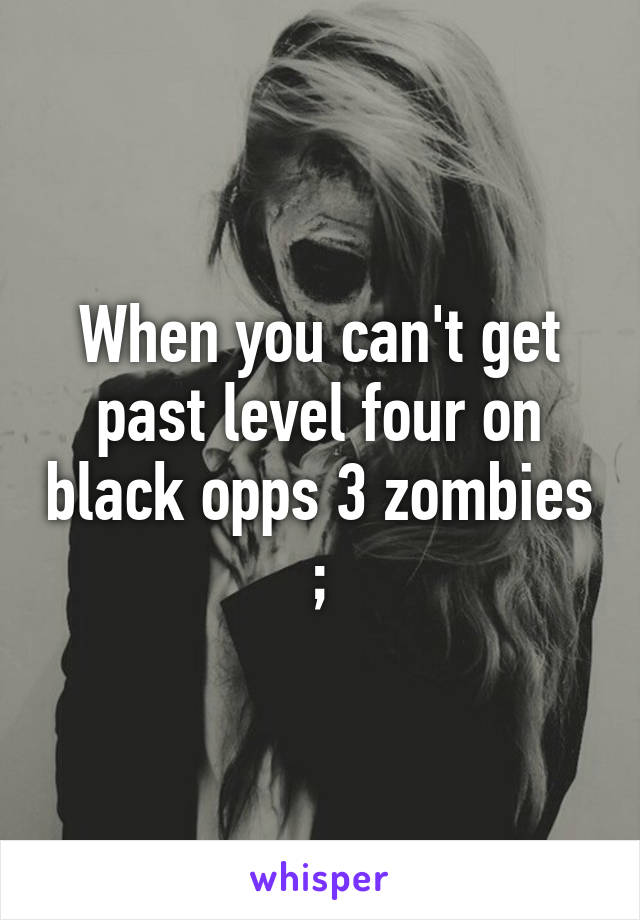 When you can't get past level four on black opps 3 zombies ;\