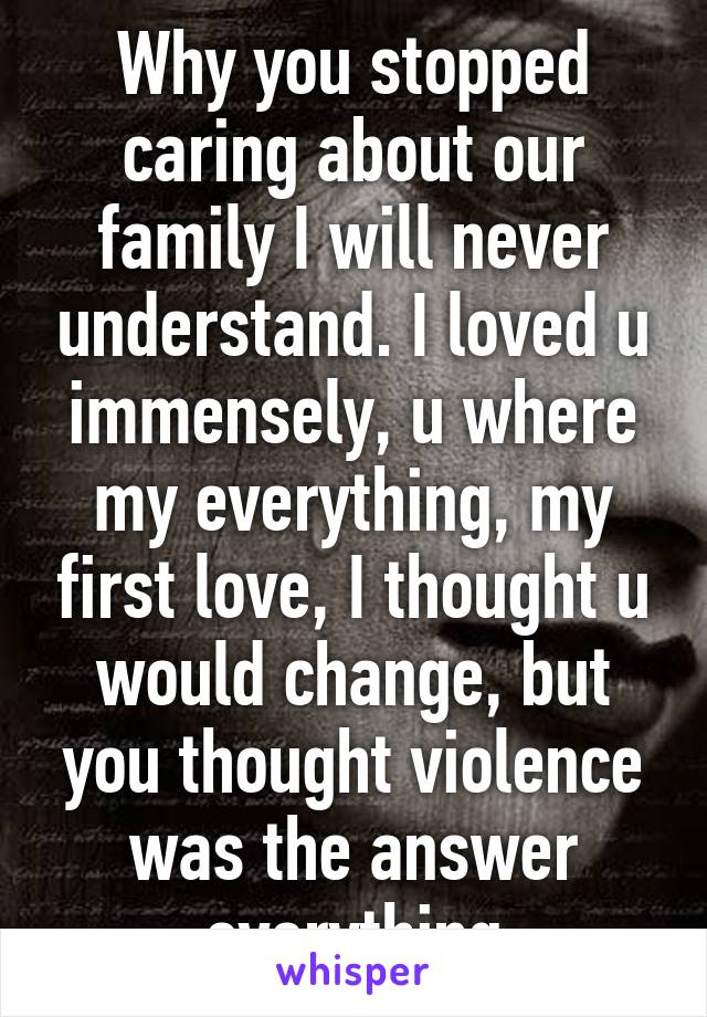 Why you stopped caring about our family I will never understand. I loved u immensely, u where my everything, my first love, I thought u would change, but you thought violence was the answer everything