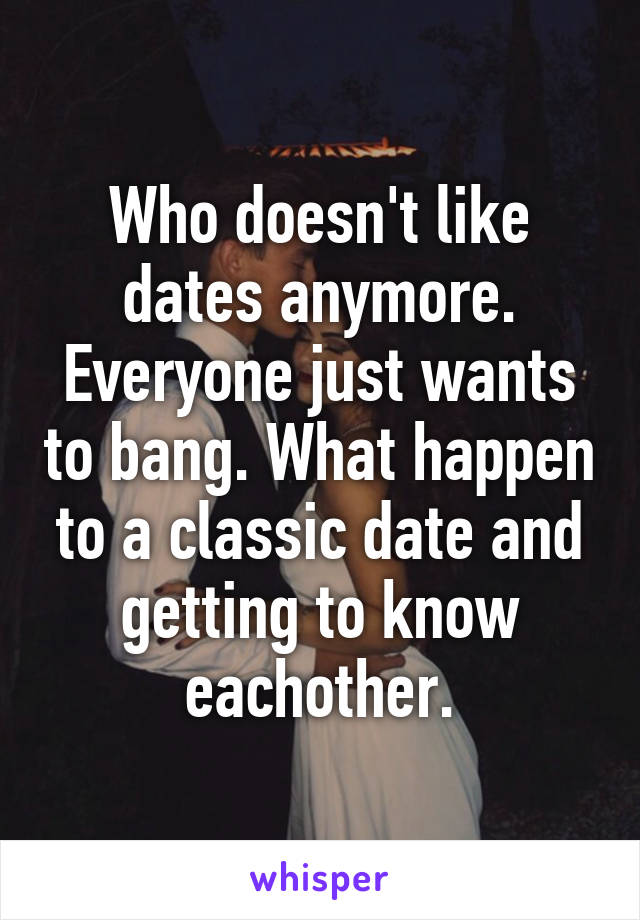Who doesn't like dates anymore. Everyone just wants to bang. What happen to a classic date and getting to know eachother.