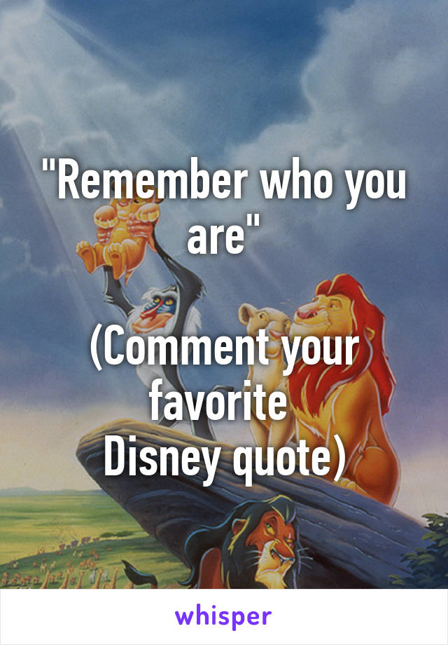 """""""Remember who you are""""  (Comment your favorite  Disney quote)"""