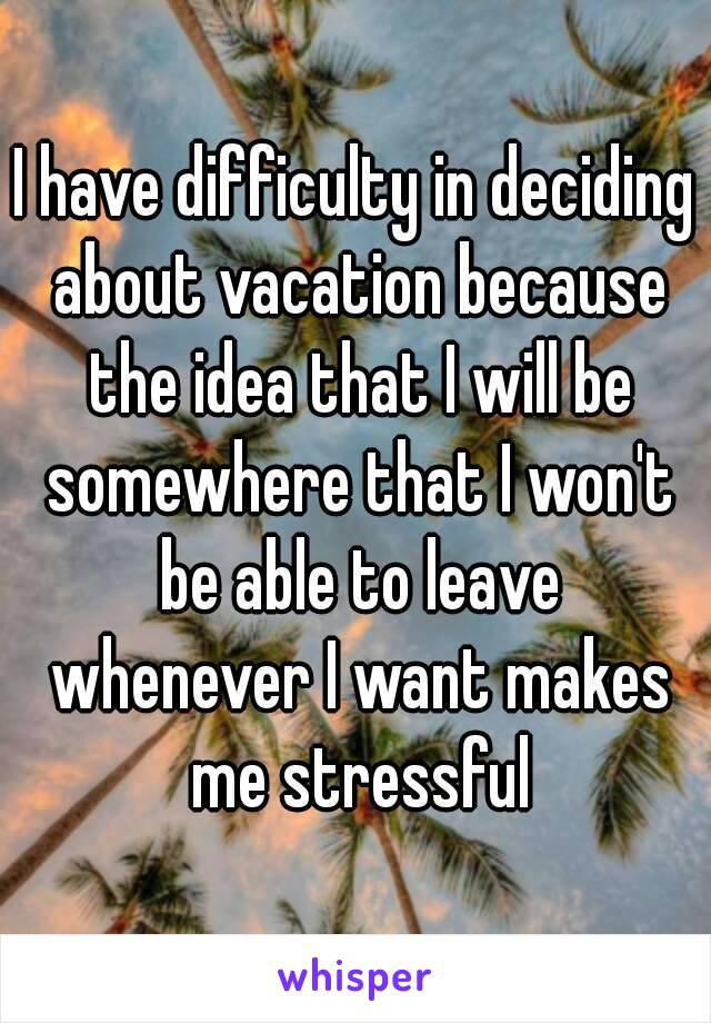 I have difficulty in deciding about vacation because the idea that I will be somewhere that I won't be able to leave whenever I want makes me stressful
