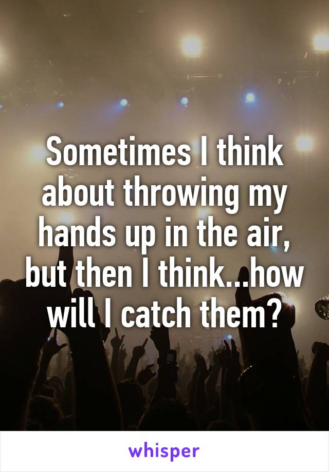 Sometimes I think about throwing my hands up in the air, but then I think...how will I catch them?
