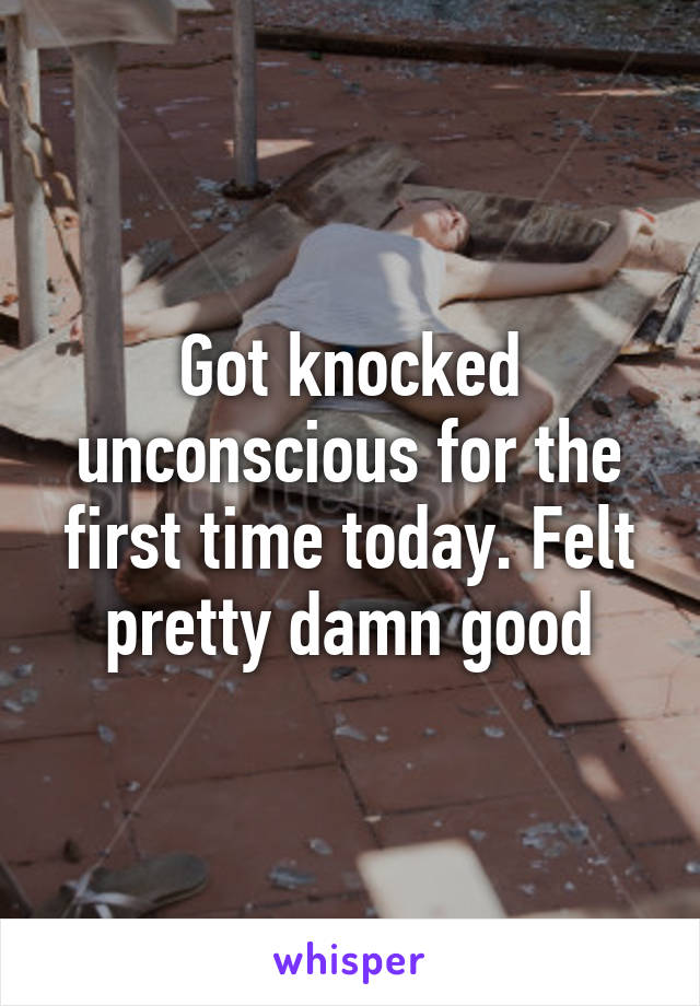 Got knocked unconscious for the first time today. Felt pretty damn good