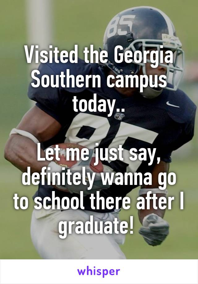 Visited the Georgia Southern campus today..  Let me just say, definitely wanna go to school there after I graduate!