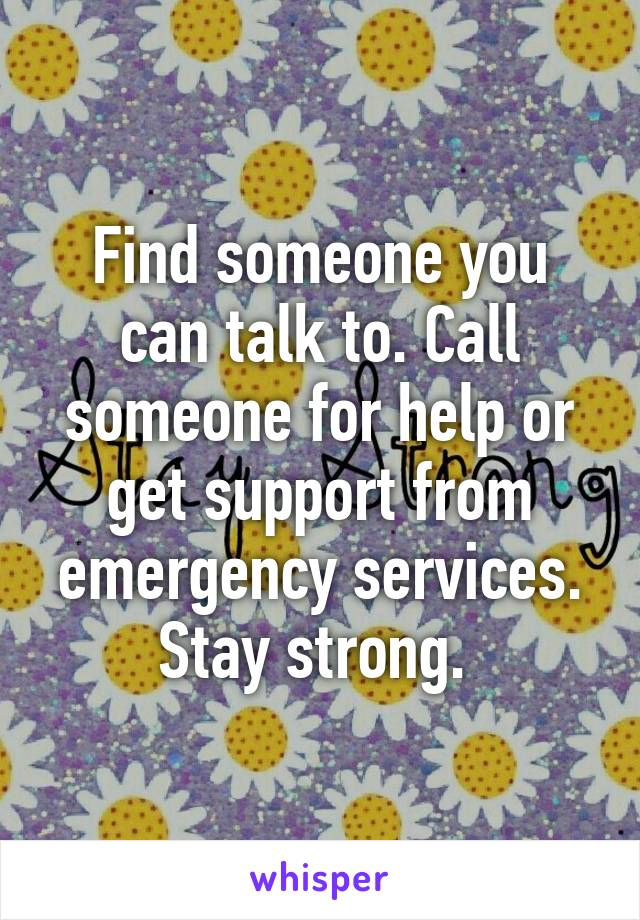 Find someone you can talk to. Call someone for help or get support from emergency services. Stay strong.