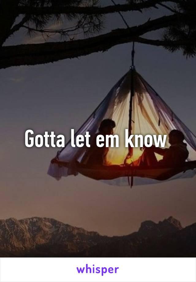 Gotta let em know