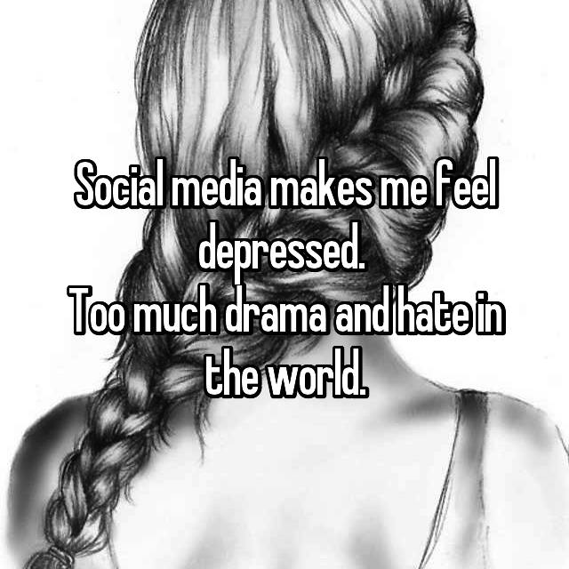 Social media makes me feel depressed.  Too much drama and hate in the world.