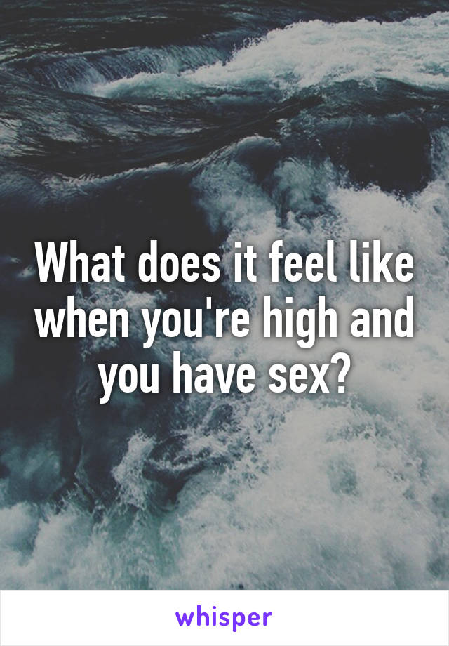 Does sex feel better high