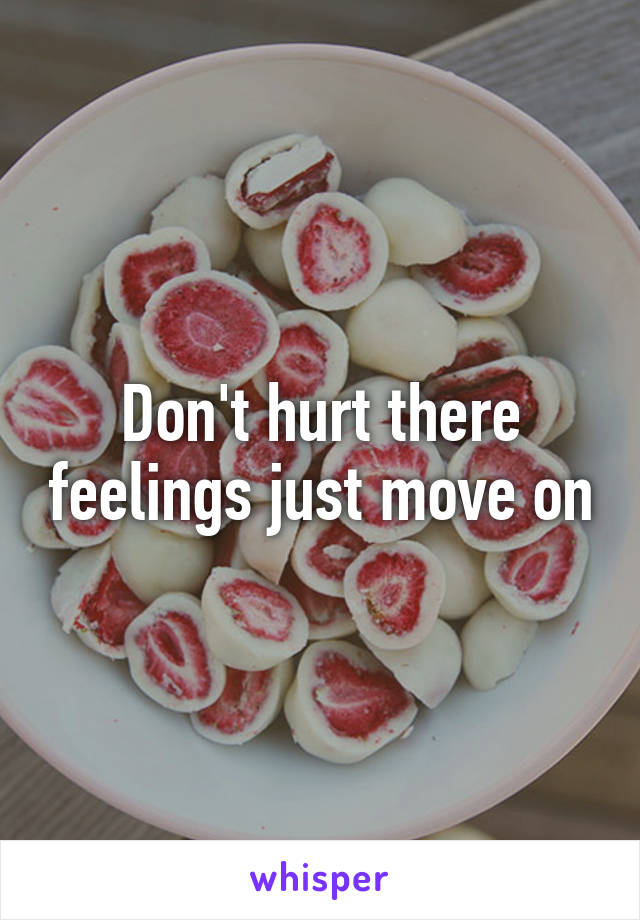 Don't hurt there feelings just move on