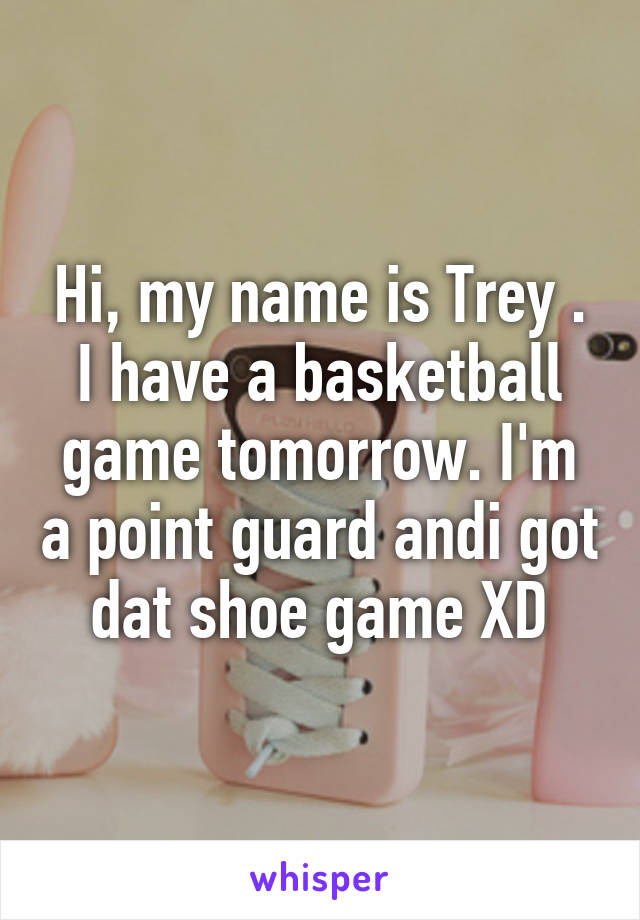 Hi, my name is Trey . I have a basketball game tomorrow. I'm a point guard andi got dat shoe game XD