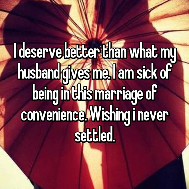 I deserve better than what my husband gives me. I am sick of being in this marriage of convenience. Wishing i never settled.