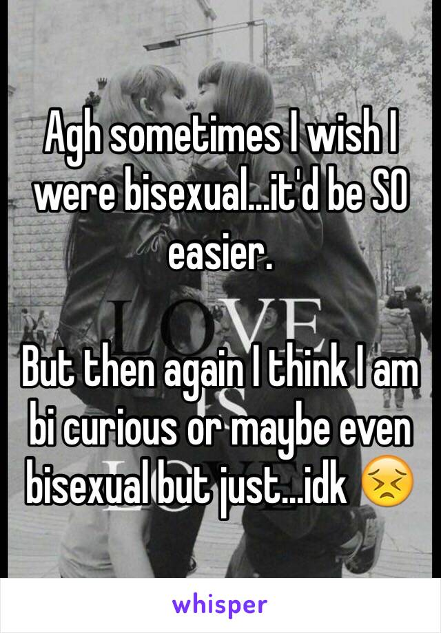 Am i bisexual or just curious