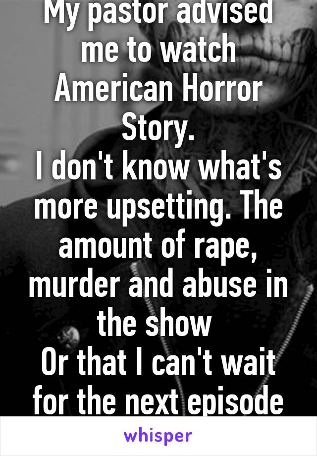 My pastor advised me to watch American Horror Story. I don't know what's more upsetting. The amount of rape, murder and abuse in the show  Or that I can't wait for the next episode <3