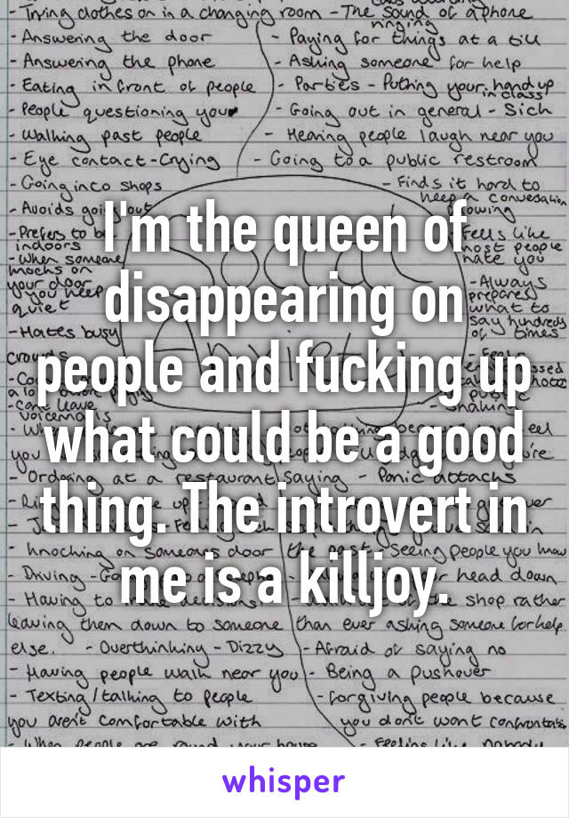 I'm the queen of disappearing on people and fucking up what could be a good thing. The introvert in me is a killjoy.