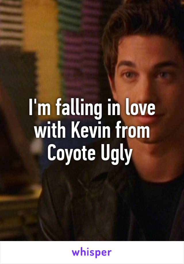 I'm falling in love with Kevin from Coyote Ugly