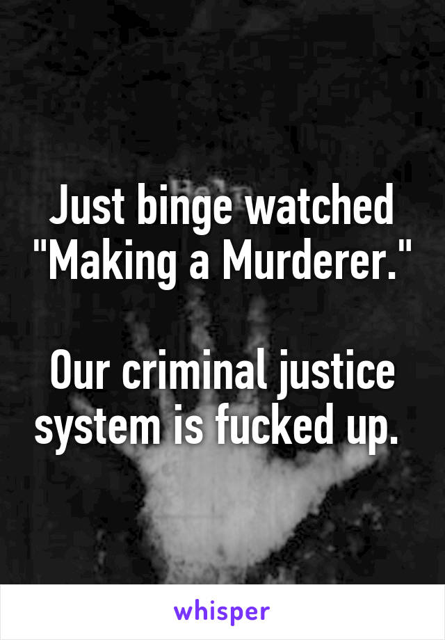 """Just binge watched """"Making a Murderer.""""  Our criminal justice system is fucked up."""