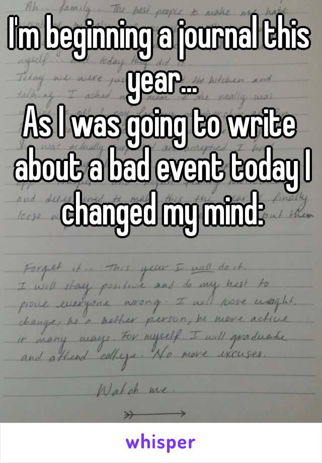 I'm beginning a journal this year... As I was going to write about a bad event today I changed my mind: