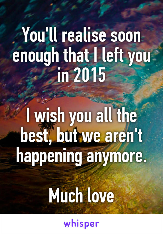 You'll realise soon enough that I left you in 2015  I wish you all the best, but we aren't happening anymore.  Much love
