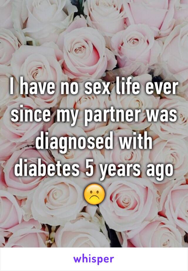 I have no sex life ever since my partner was diagnosed with diabetes 5 years ago☹️