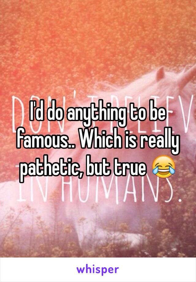 I'd do anything to be famous.. Which is really pathetic, but true 😂
