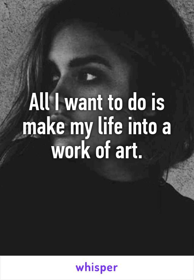 All I want to do is make my life into a work of art.
