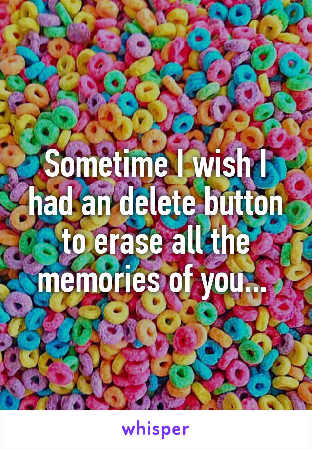 Sometime I wish I had an delete button to erase all the memories of you...