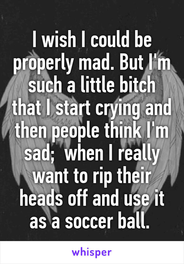 I wish I could be properly mad. But I'm such a little bitch that I start crying and then people think I'm sad;  when I really want to rip their heads off and use it as a soccer ball.