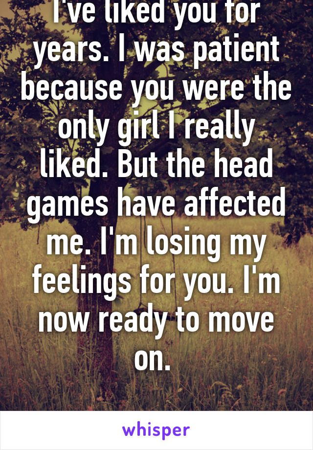 I've liked you for years. I was patient because you were the only girl I really liked. But the head games have affected me. I'm losing my feelings for you. I'm now ready to move on.   Good bye.