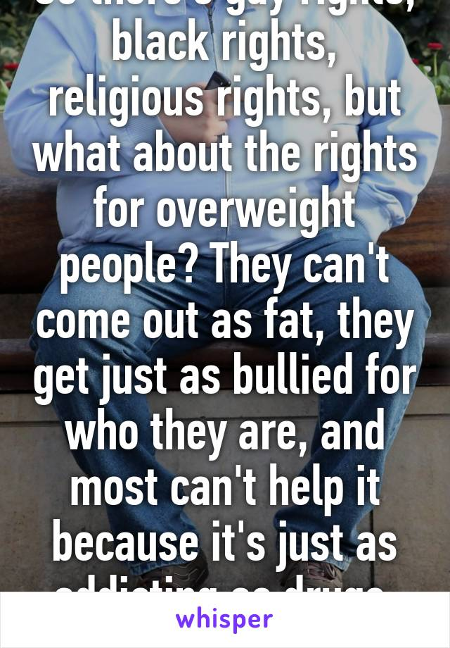 So there's gay rights, black rights, religious rights, but what about the rights for overweight people? They can't come out as fat, they get just as bullied for who they are, and most can't help it because it's just as addicting as drugs. #loveall