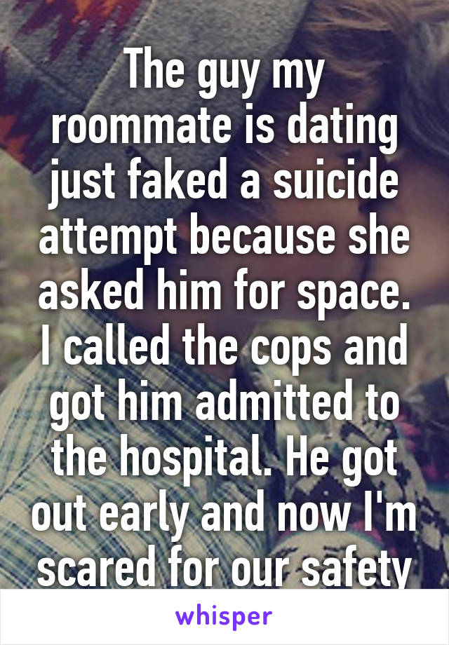 The guy my roommate is dating just faked a suicide attempt because she asked him for space. I called the cops and got him admitted to the hospital. He got out early and now I'm scared for our safety