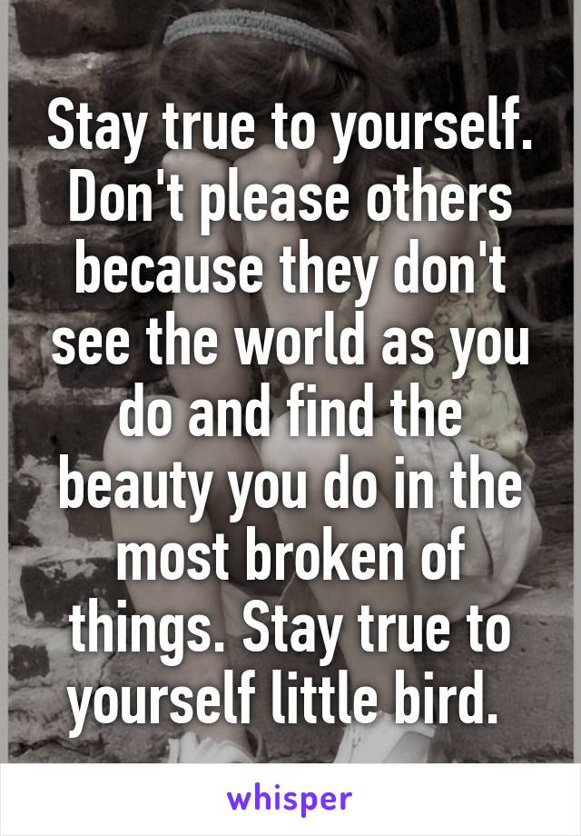 Stay true to yourself. Don't please others because they don't see the world as you do and find the beauty you do in the most broken of things. Stay true to yourself little bird.