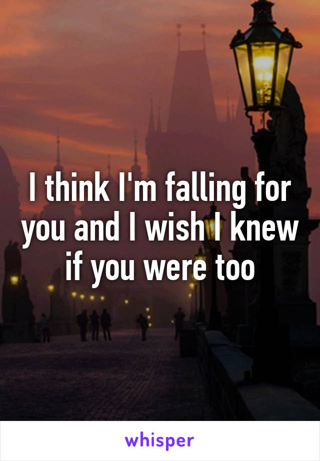 I think I'm falling for you and I wish I knew if you were too