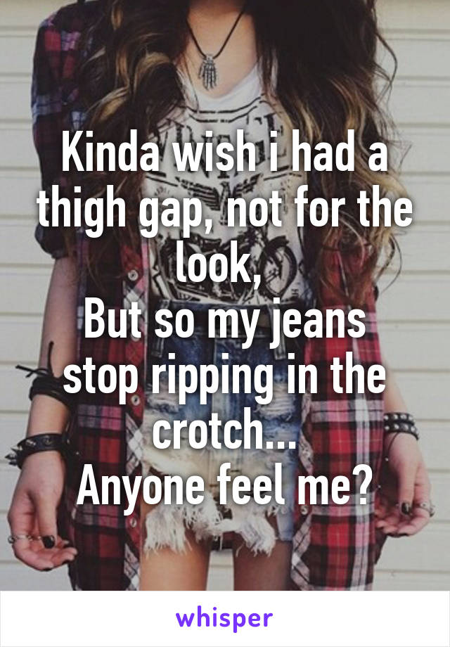 Kinda wish i had a thigh gap, not for the look,  But so my jeans stop ripping in the crotch... Anyone feel me?