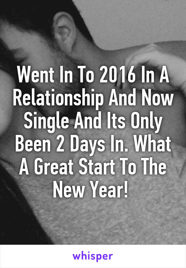 Went In To 2016 In A Relationship And Now Single And Its Only Been 2 Days In. What A Great Start To The New Year!