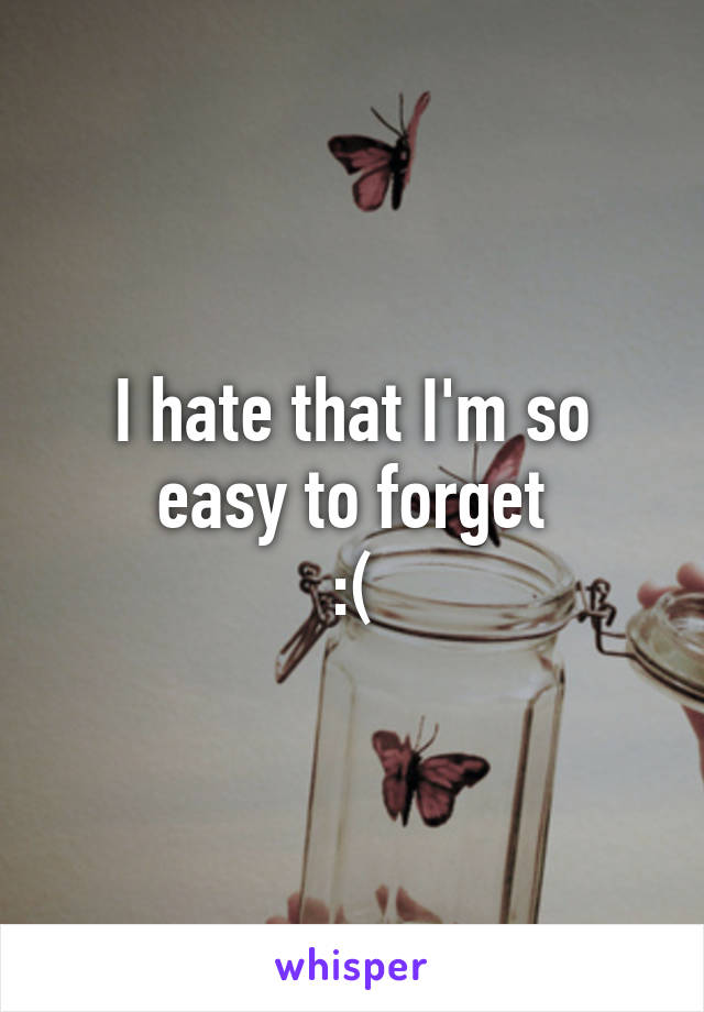 I hate that I'm so easy to forget :(