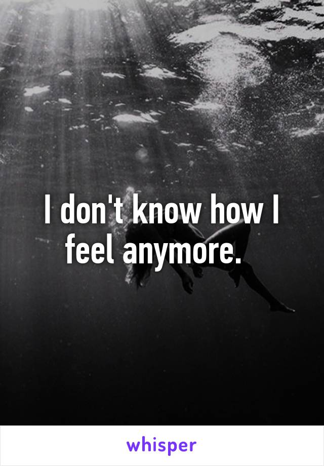 I don't know how I feel anymore.