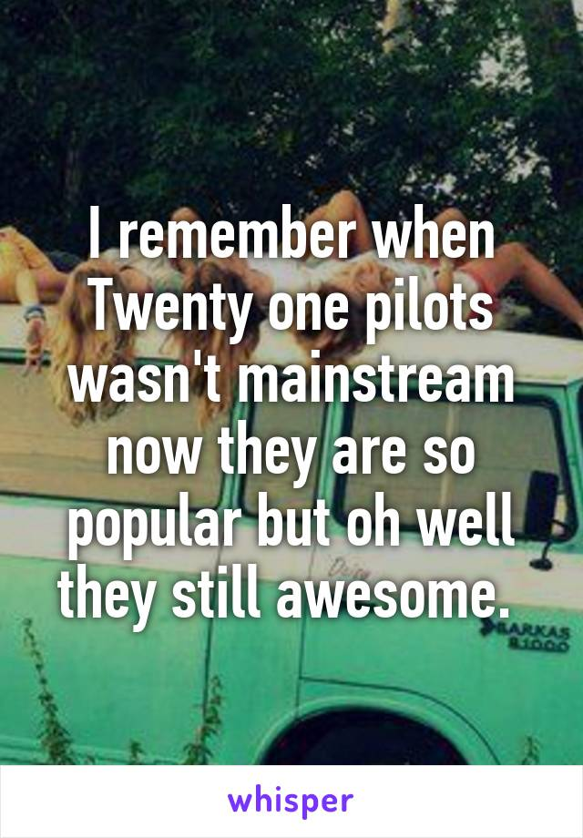 I remember when Twenty one pilots wasn't mainstream now they are so popular but oh well they still awesome.