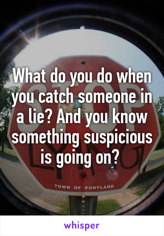 What do you do when you catch someone in a lie? And you know something suspicious is going on?