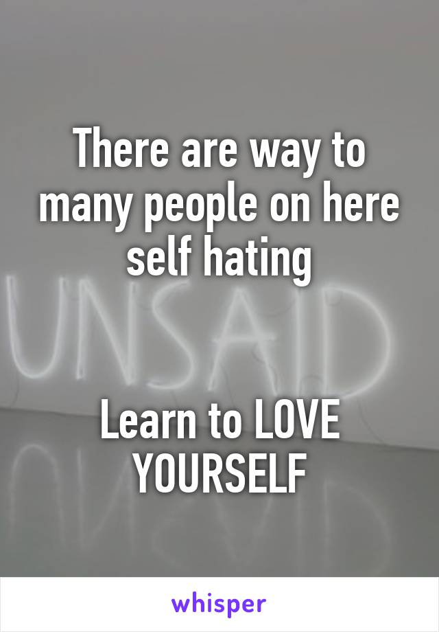 There are way to many people on here self hating   Learn to LOVE YOURSELF