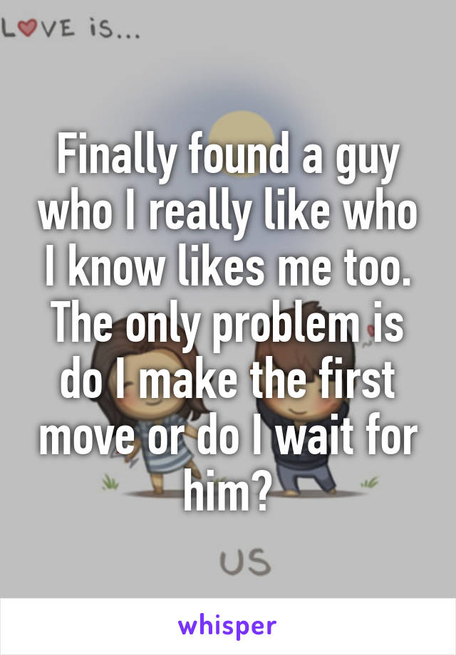 Finally found a guy who I really like who I know likes me too. The only problem is do I make the first move or do I wait for him?