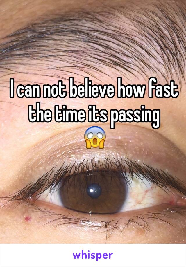 I can not believe how fast the time its passing 😱