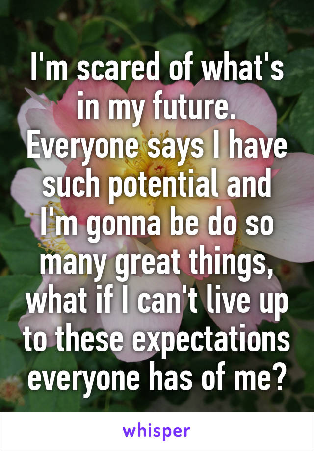 I'm scared of what's in my future. Everyone says I have such potential and I'm gonna be do so many great things, what if I can't live up to these expectations everyone has of me?