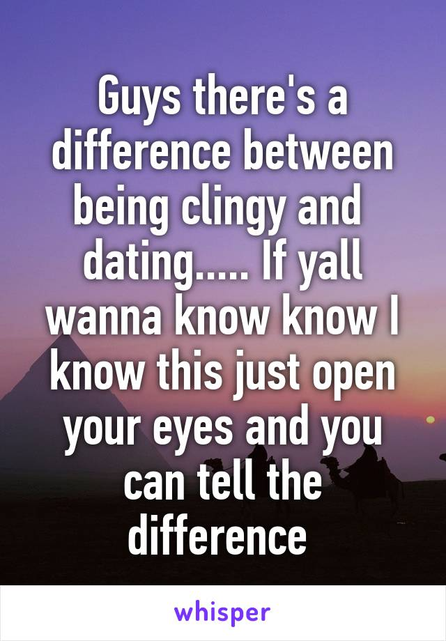 Guys there's a difference between being clingy and  dating..... If yall wanna know know I know this just open your eyes and you can tell the difference