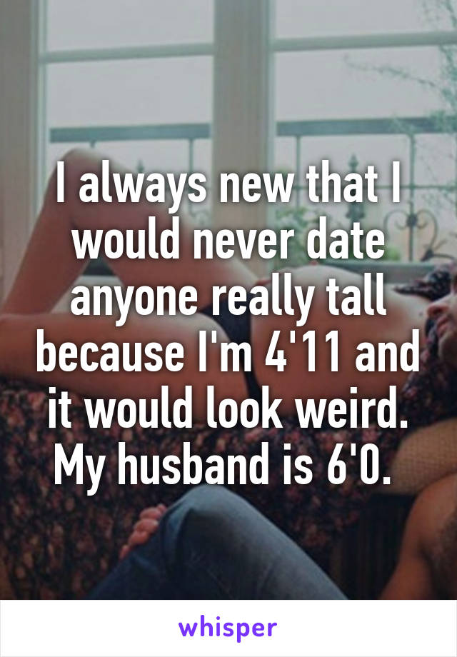 I always new that I would never date anyone really tall because I'm 4'11 and it would look weird. My husband is 6'0.