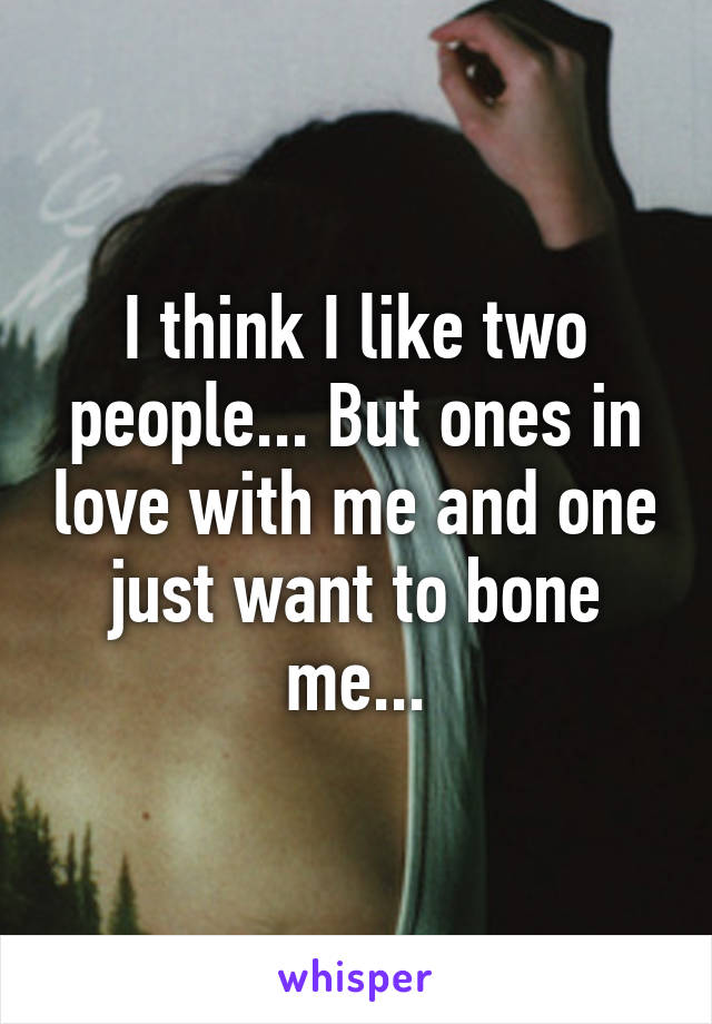 I think I like two people... But ones in love with me and one just want to bone me...