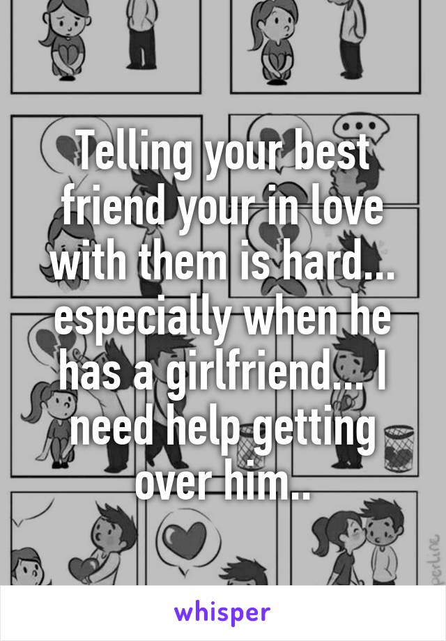 Telling your best friend your in love with them is hard... especially when he has a girlfriend... I need help getting over him..