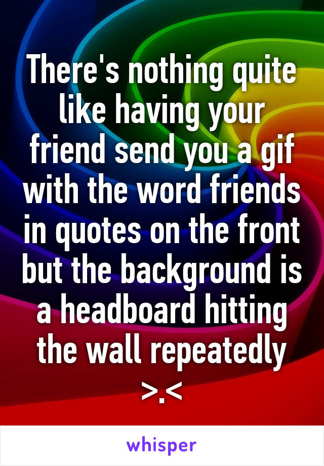 There's nothing quite like having your friend send you a gif with the word friends in quotes on the front but the background is a headboard hitting the wall repeatedly >.<